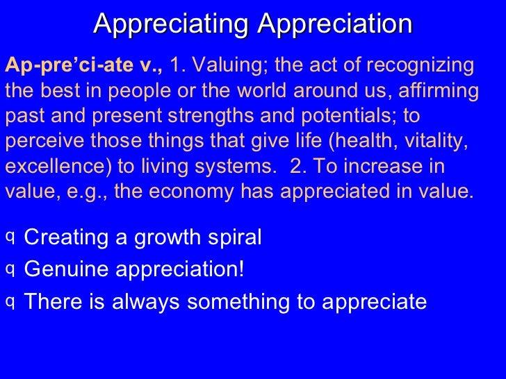 Appreciating Appreciation <ul><li>Creating a growth spiral </li></ul><ul><li>Genuine appreciation! </li></ul><ul><li>There...