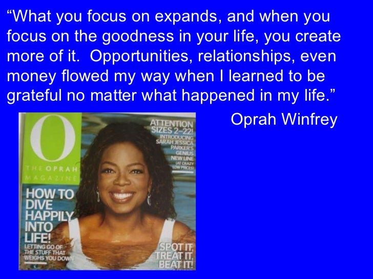 """"""" What you focus on expands, and when you focus on the goodness in your life, you create more of it.  Opportunities, relat..."""