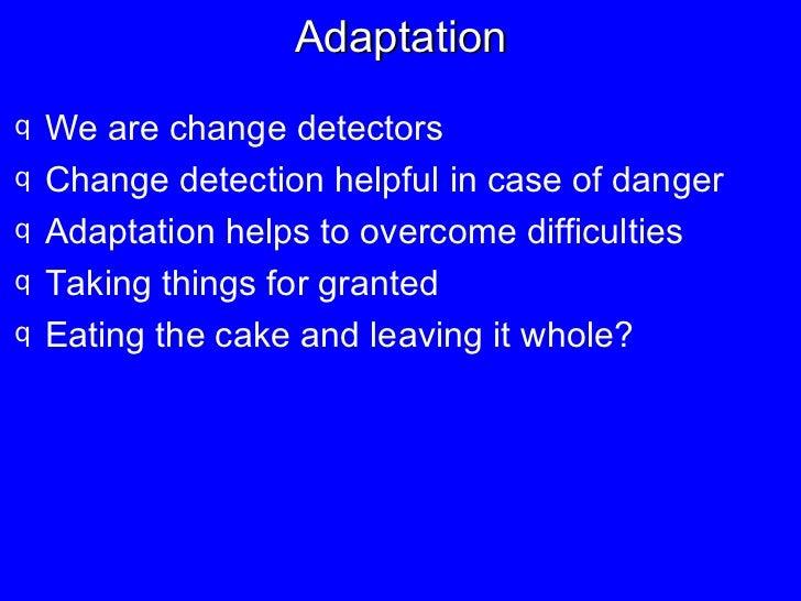 Adaptation <ul><li>We are change detectors </li></ul><ul><li>Change detection helpful in case of danger </li></ul><ul><li>...