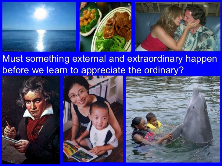 Must something external and extraordinary happen before we learn to appreciate the ordinary?