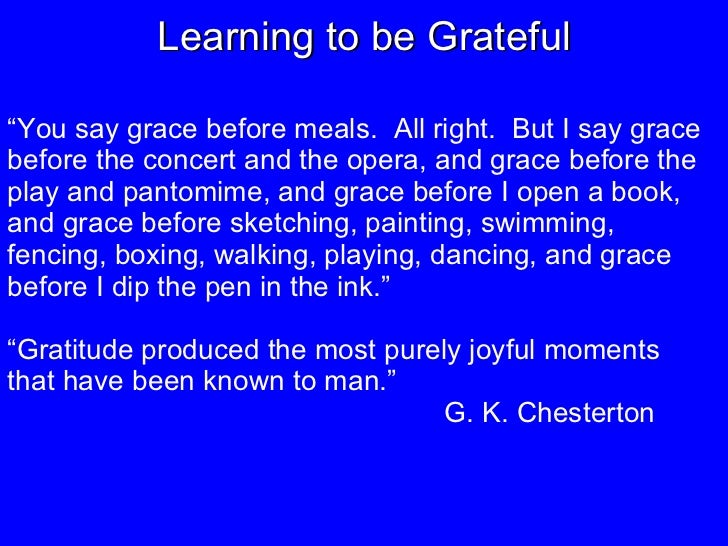 """Learning to be Grateful """" You say grace before meals.  All right.  But I say grace before the concert and the opera, and g..."""