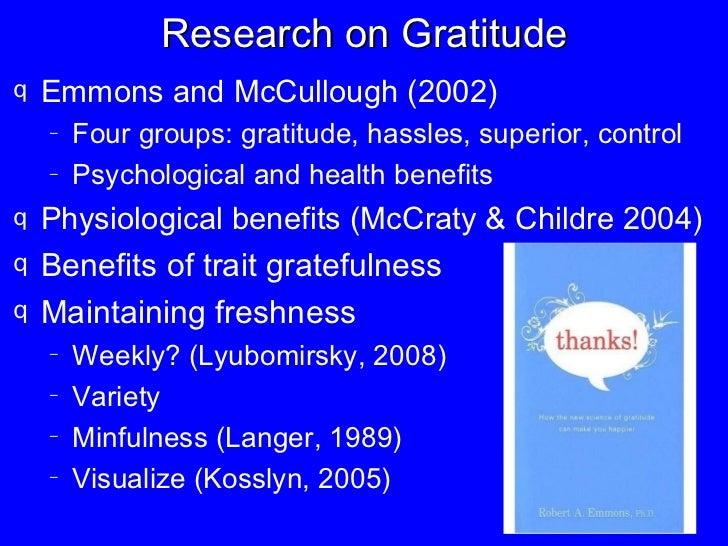 Research on Gratitude <ul><li>Emmons and McCullough (2002) </li></ul><ul><ul><li>Four groups: gratitude, hassles, superior...