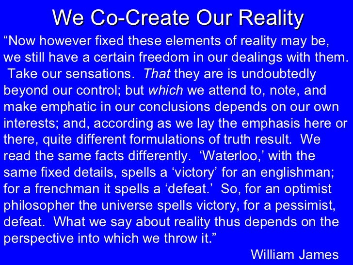 """We Co-Create Our Reality """" Now however fixed these elements of reality may be, we still have a certain freedom in our deal..."""