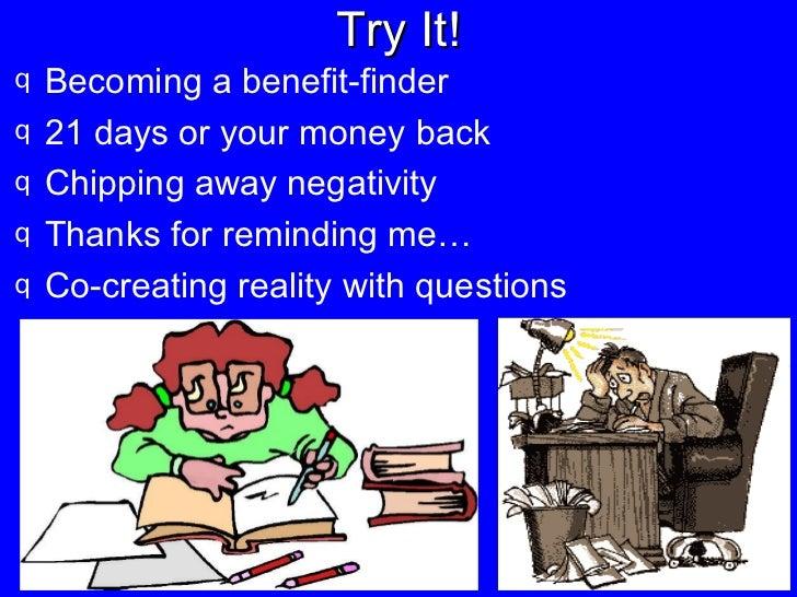 Try It! <ul><li>Becoming a benefit-finder </li></ul><ul><li>21 days or your money back </li></ul><ul><li>Chipping away neg...