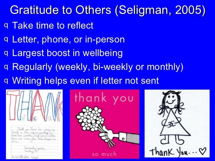 Gratitude to Others (Seligman, 2005) <ul><li>Take time to reflect </li></ul><ul><li>Letter, phone, or in-person </li></ul>...