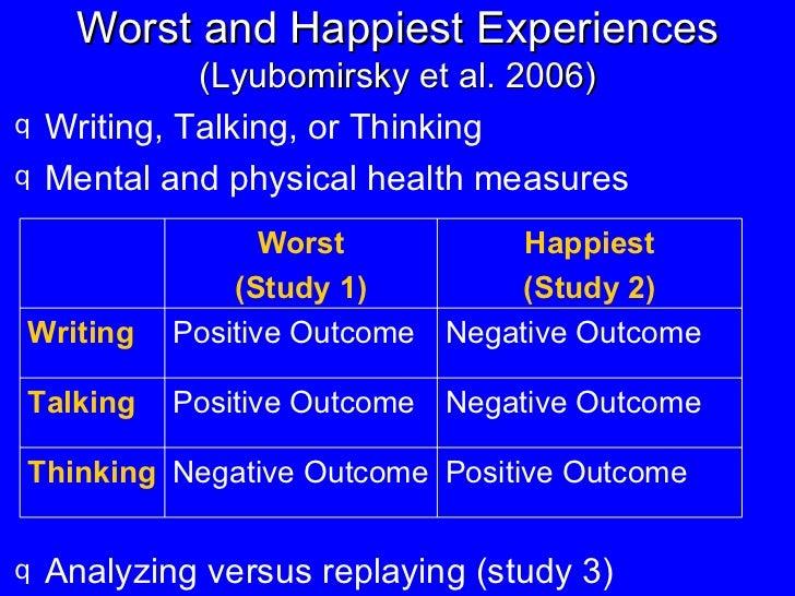 Worst and Happiest Experiences  (Lyubomirsky et al. 2006) <ul><li>Writing, Talking, or Thinking </li></ul><ul><li>Mental a...