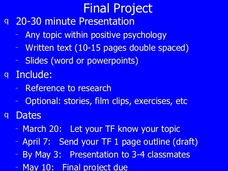 Final Project <ul><li>20-30 minute Presentation </li></ul><ul><ul><li>Any topic within positive psychology </li></ul></ul>...