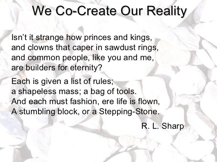 We Co-Create Our Reality Isn't it strange how princes and kings, and clowns that caper in sawdust rings, and common people...