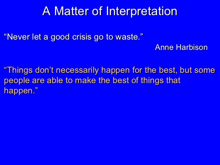 """A Matter of Interpretation """" Never let a good crisis go to waste.""""   Anne Harbison """" Things don't necessarily happen for t..."""