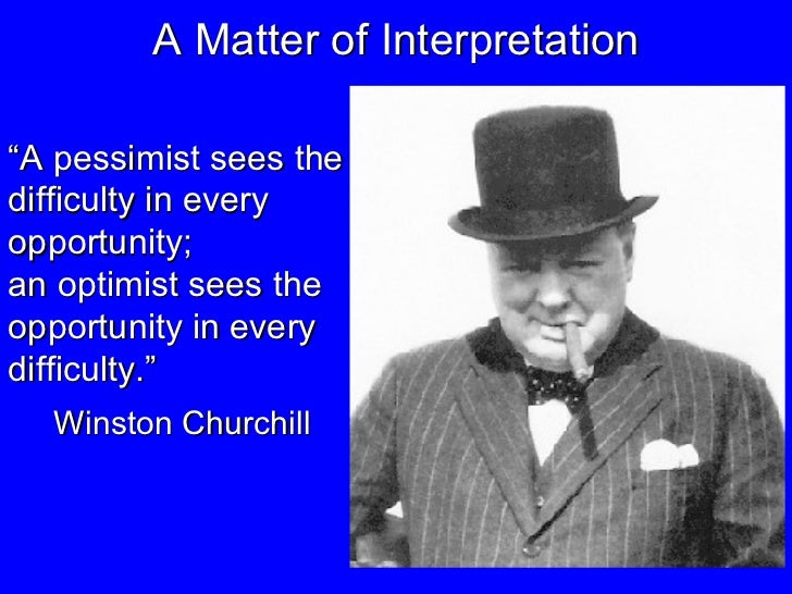 """A Matter of Interpretation """" A pessimist sees the difficulty in every opportunity;  an optimist sees the opportunity in ev..."""