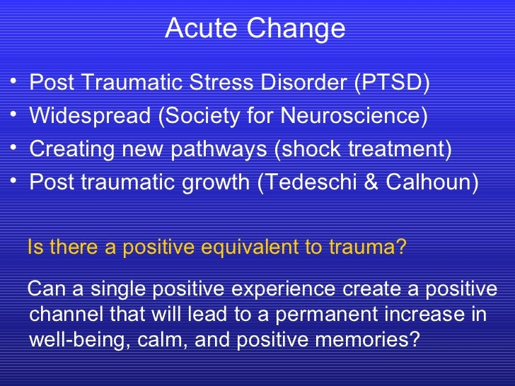 Acute Change <ul><li>Post Traumatic Stress Disorder (PTSD) </li></ul><ul><li>Widespread (Society for Neuroscience) </li></...