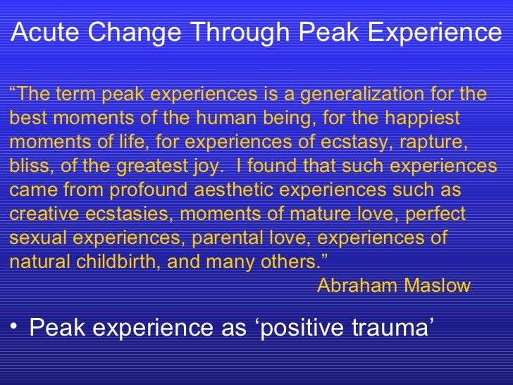 """Acute Change Through Peak Experience """" The term peak experiences is a generalization for the best moments of the human bei..."""