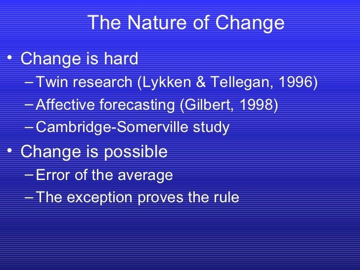 The Nature of Change <ul><li>Change is hard </li></ul><ul><ul><li>Twin research (Lykken & Tellegan, 1996) </li></ul></ul><...