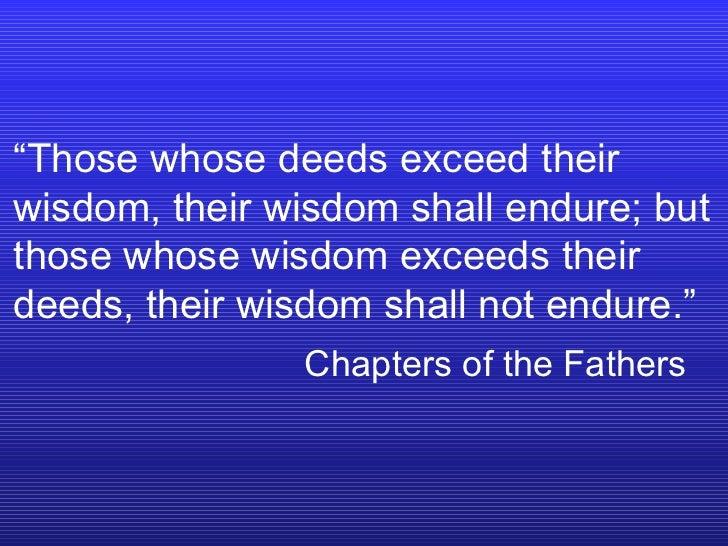""" Those whose deeds exceed their wisdom, their wisdom shall endure; but those whose wisdom exceeds their deeds, their wisd..."