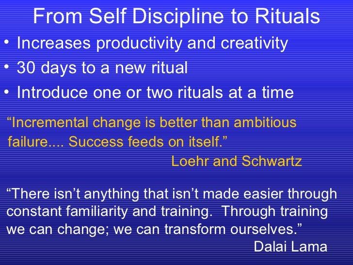 From Self Discipline to Rituals <ul><li>Increases productivity and creativity </li></ul><ul><li>30 days to a new ritual </...