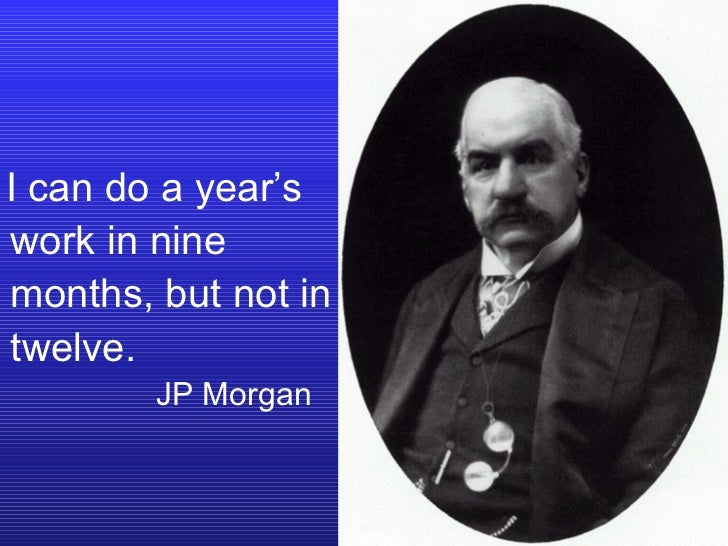 I can do a year's work in nine months, but not in twelve.   JP Morgan