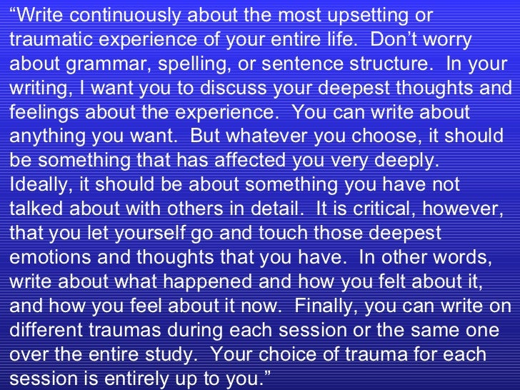 """"""" Write continuously about the most upsetting or traumatic experience of your entire life.  Don't worry about grammar, spe..."""
