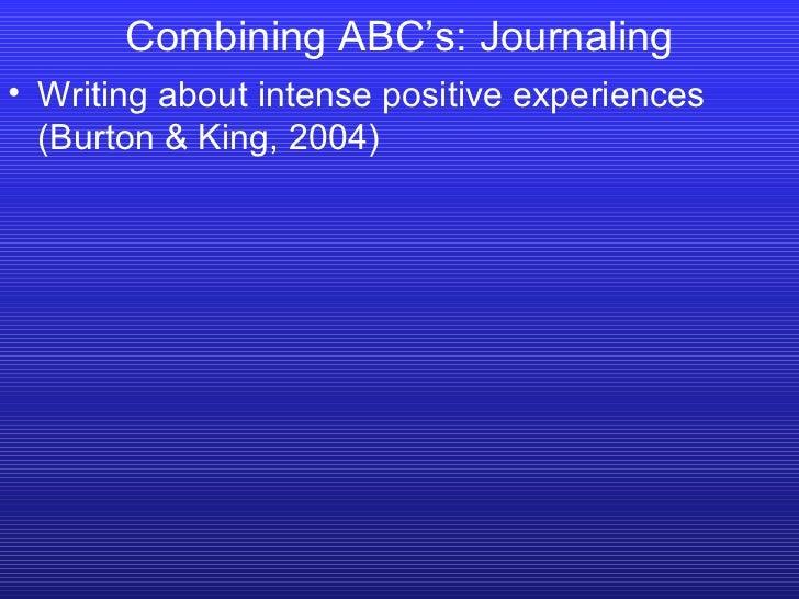 <ul><li>Writing about intense positive experiences (Burton & King, 2004) </li></ul>Combining ABC's: Journaling
