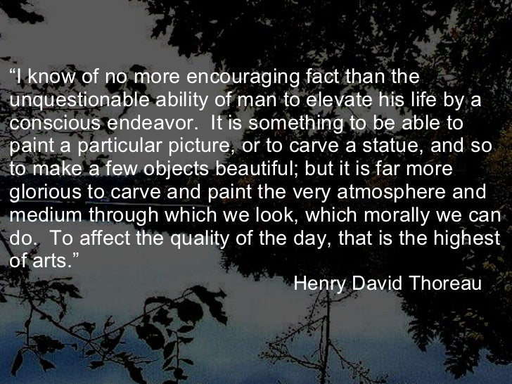 """"""" I know of no more encouraging fact than the unquestionable ability of man to elevate his life by a conscious endeavor.  ..."""