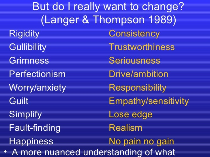 But do I really want to change? (Langer & Thompson 1989) Rigidity Gullibility Grimness Perfectionism Worry/anxiety Guilt S...