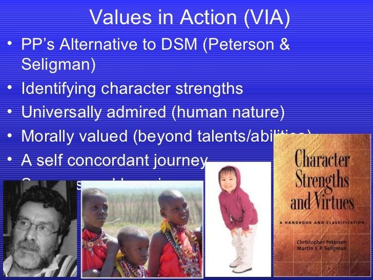 Values in Action (VIA) <ul><li>PP's Alternative to DSM (Peterson & Seligman) </li></ul><ul><li>Identifying character stren...