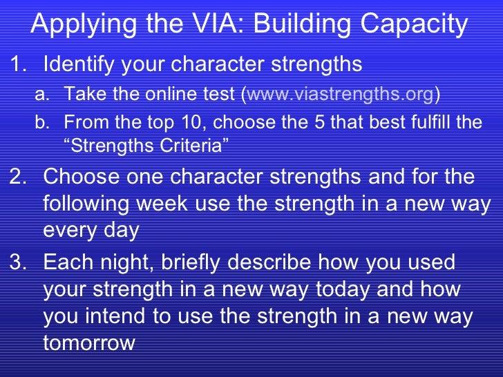 Applying the VIA: Building Capacity <ul><li>Identify your character strengths </li></ul><ul><ul><li>Take the online test (...