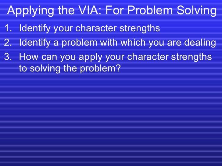 Applying the VIA: For Problem Solving <ul><li>Identify your character strengths </li></ul><ul><li>Identify a problem with ...