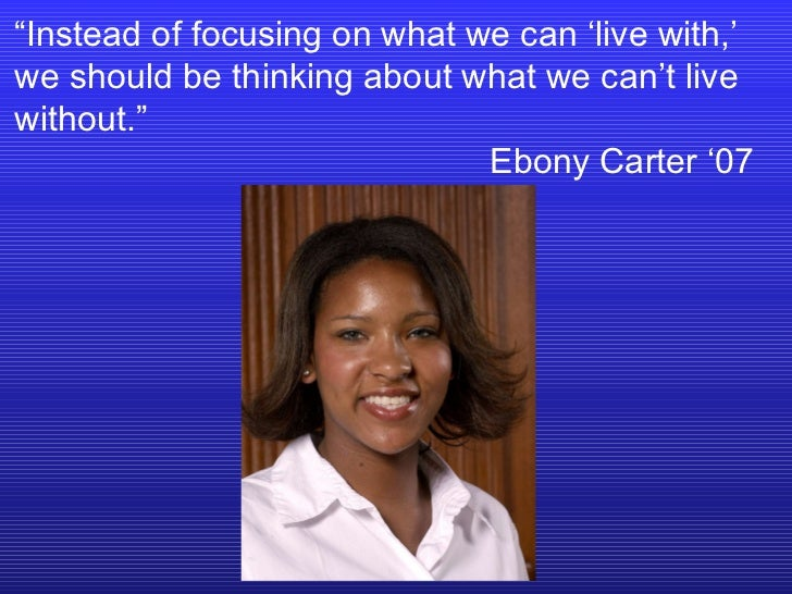 """"""" Instead of focusing on what we can 'live with,' we should be thinking about what we can't live without.""""  Ebony Carter '07"""