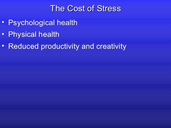 The Cost of Stress <ul><li>Psychological health </li></ul><ul><li>Physical health </li></ul><ul><li>Reduced productivity a...