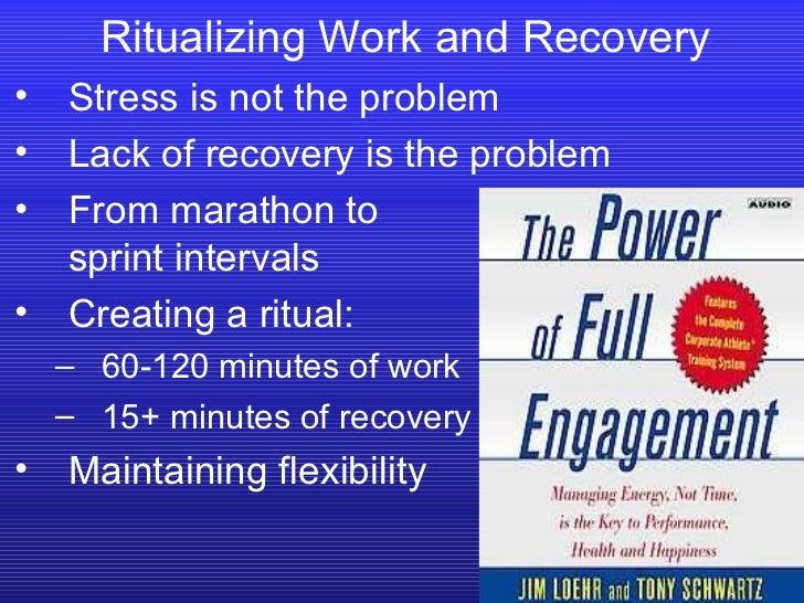Ritualizing Work and Recovery <ul><li>Stress is not the problem </li></ul><ul><li>Lack of recovery is the problem </li></u...