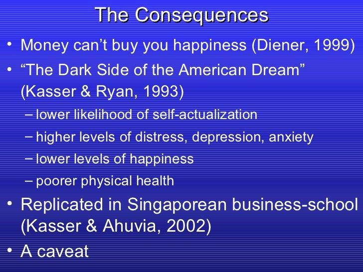 "The Consequences <ul><li>Money can't buy you happiness (Diener, 1999) </li></ul><ul><li>"" The Dark Side of the American Dr..."
