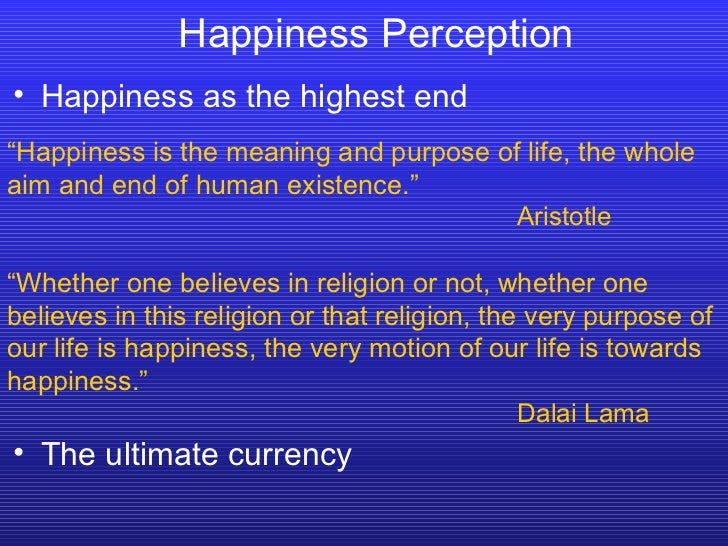"""Happiness Perception """" Happiness is the meaning and purpose of life, the whole aim and end of human existence."""" Aristotle ..."""