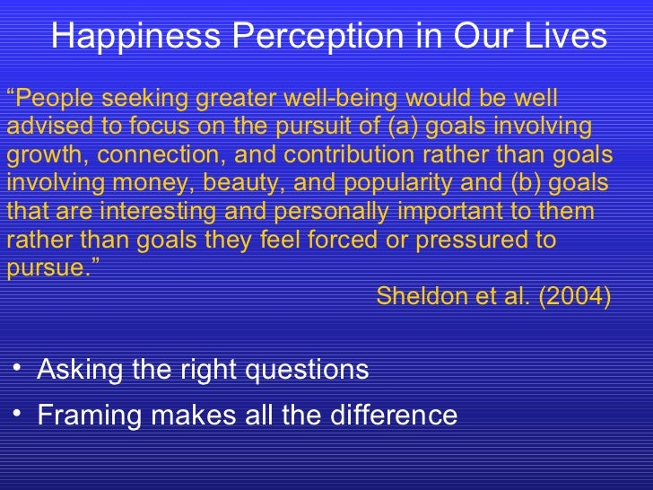 """Happiness Perception in Our Lives """" People seeking greater well-being would be well advised to focus on the pursuit of (a)..."""