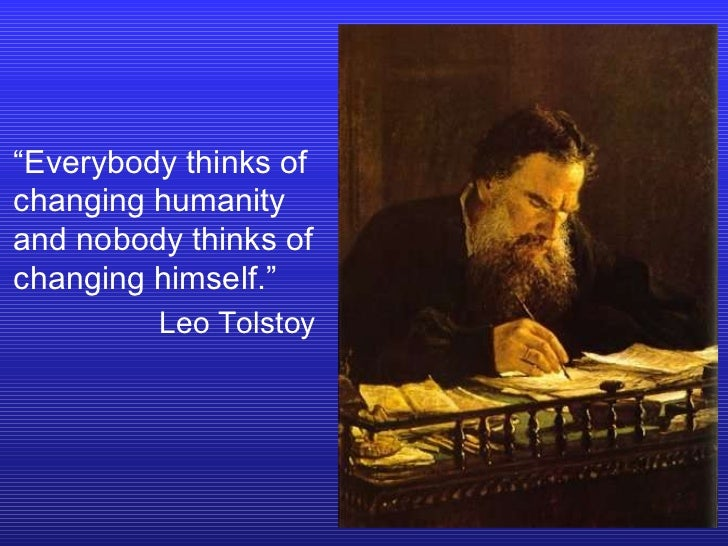 """"""" Everybody thinks of changing humanity and nobody thinks of changing himself."""" Leo Tolstoy"""