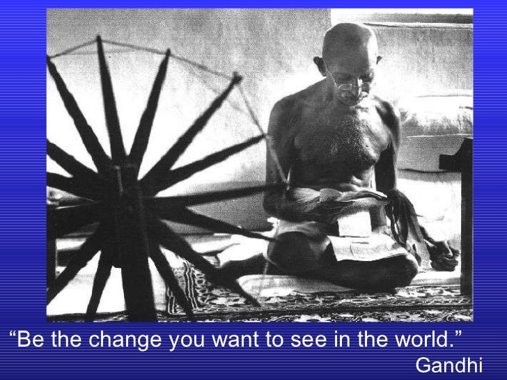 """"""" Be the change you want to see in the world.""""   Gandhi"""