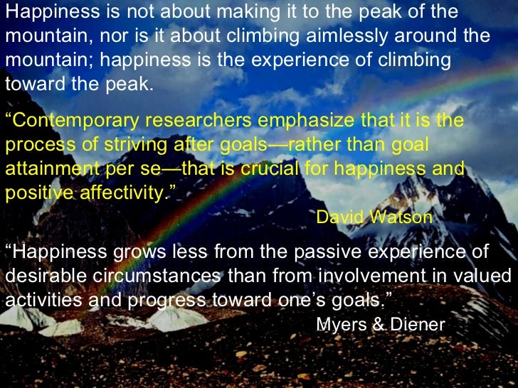 Happiness is not about making it to the peak of the mountain, nor is it about climbing aimlessly around the mountain; happ...