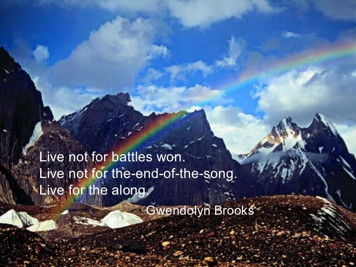 Live not for battles won. Live not for the-end-of-the-song. Live for the along. Gwendolyn Brooks