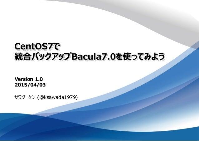 CentOS7で 統合バックアップBacula7.0を使ってみよう サワダ ケン (@ksawada1979) Version 1.0 2015/04/03