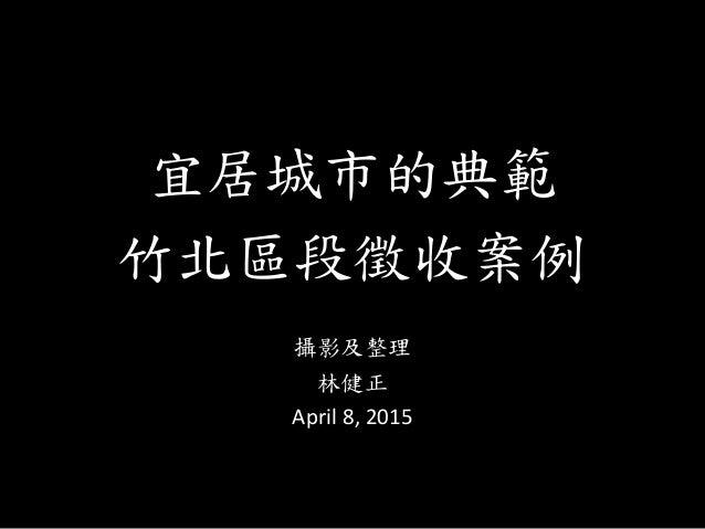 宜居城市的典範 竹北區段徵收案例 攝影及整理 林健正 April 8, 2015