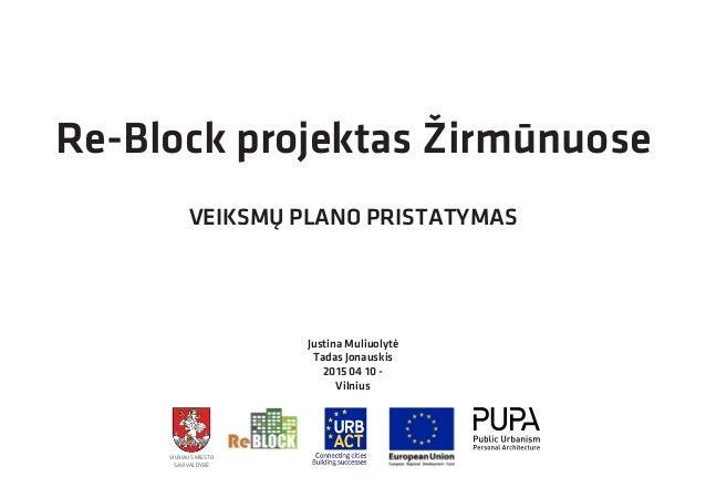 Re-Block projektas Žirmūnuose VEIKSMŲ PLANO PRISTATYMAS Justina Muliuolytė Tadas Jonauskis 2015 04 10 - Vilnius VILNIAUS M...