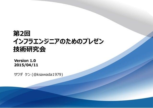第2回 インフラエンジニアのためのプレゼン 技術研究会 サワダ ケン (@ksawada1979) Version 1.0 2015/04/11