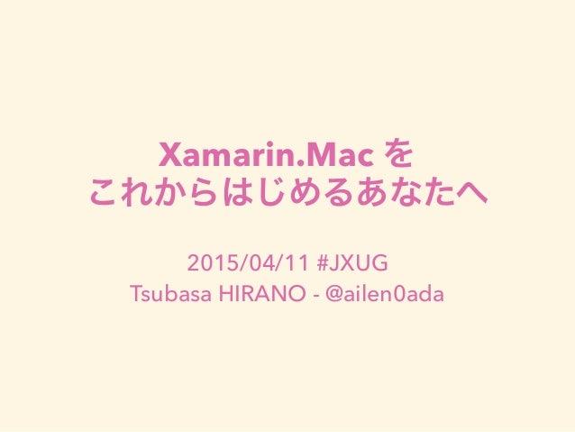 Xamarin.Mac を これからはじめるあなたへ 2015/04/11 #JXUG Tsubasa HIRANO - @ailen0ada