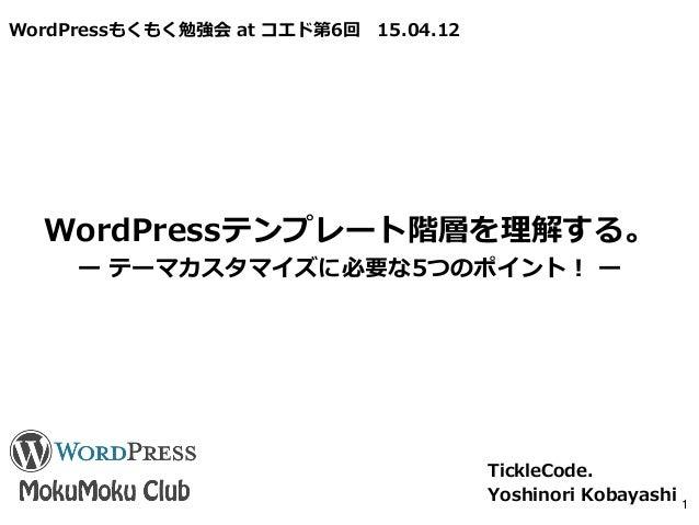 WordPressもくもく勉強会 at コエド第6回 15.04.12 WordPressテンプレート階層を理解する。 ー テーマカスタマイズに必要な5つのポイント! ー TickleCode. Yoshinori Kobayashi 1