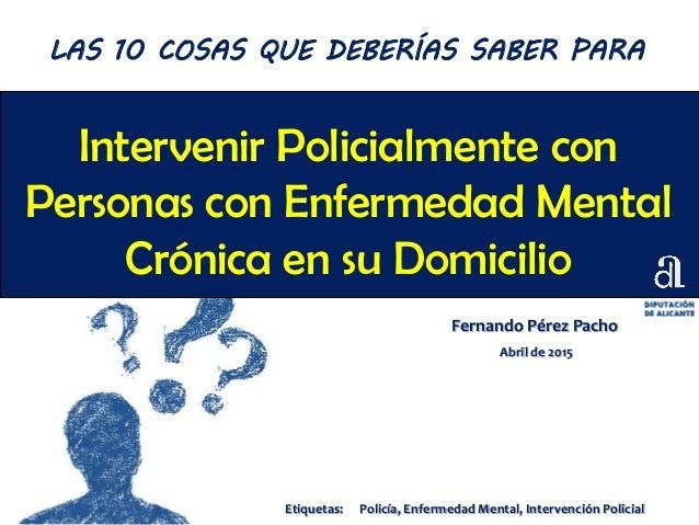 Intervenir Policialmente con Personas con Enfermedad Mental Crónica en su Domicilio Fernando Pérez Pacho Abril de 2015 LAS...