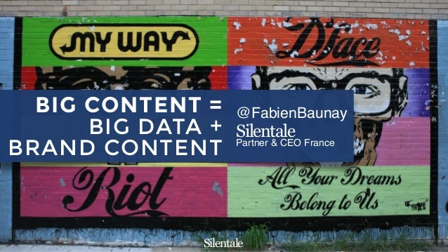Silentale @FabienBaunay Silentale Partner & CEO France BIG CONTENT = BIG DATA + BRAND CONTENT Silentale