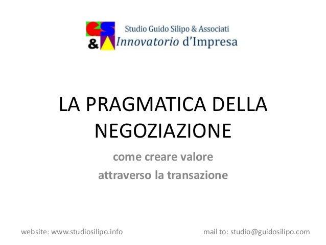 website: www.studiosilipo.info mail to: studio@guidosilipo.com LA PRAGMATICA DELLA NEGOZIAZIONE come creare valore attrave...