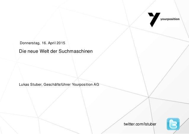 Die neue Welt der Suchmaschinen Lukas Stuber, Geschäftsführer Yourposition AG Donnerstag, 16. April 2015 twitter.com/lstub...
