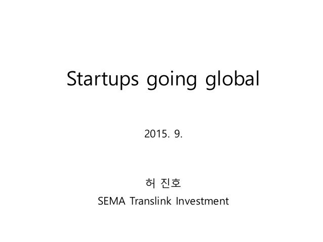 Startups going global 2015. 9. 허 진호 SEMA Translink Investment