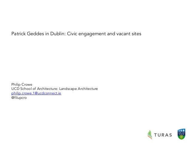 Patrick Geddes in Dublin: Civic engagement and vacant sites Philip Crowe UCD School of Architecture: Landscape Architectur...
