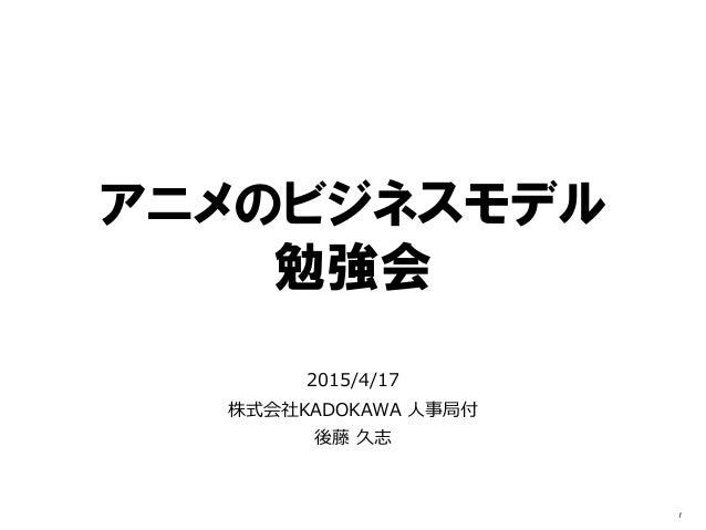 アニメのビジネスモデル 勉強会 2015/4/17 KADOKAWA株式会社 人事局付 後藤 久志 1